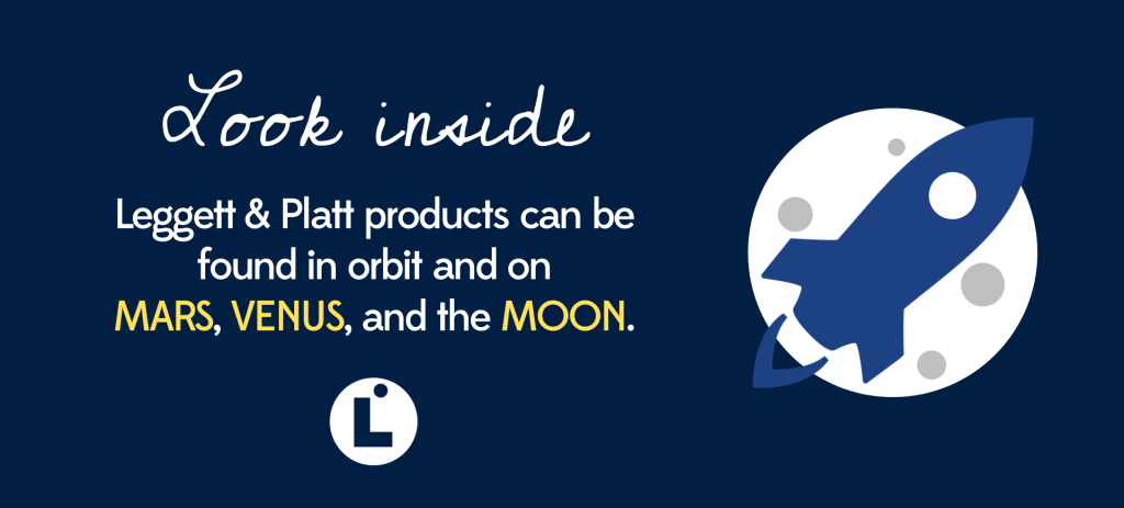 Leggett & Platt products can be found in orbit and on Mars, Venus, and the Moon.